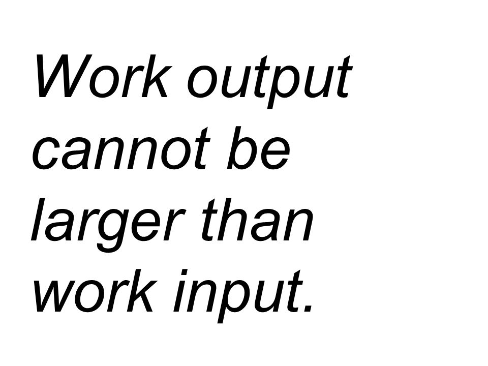 Work output cannot be larger than work input.
