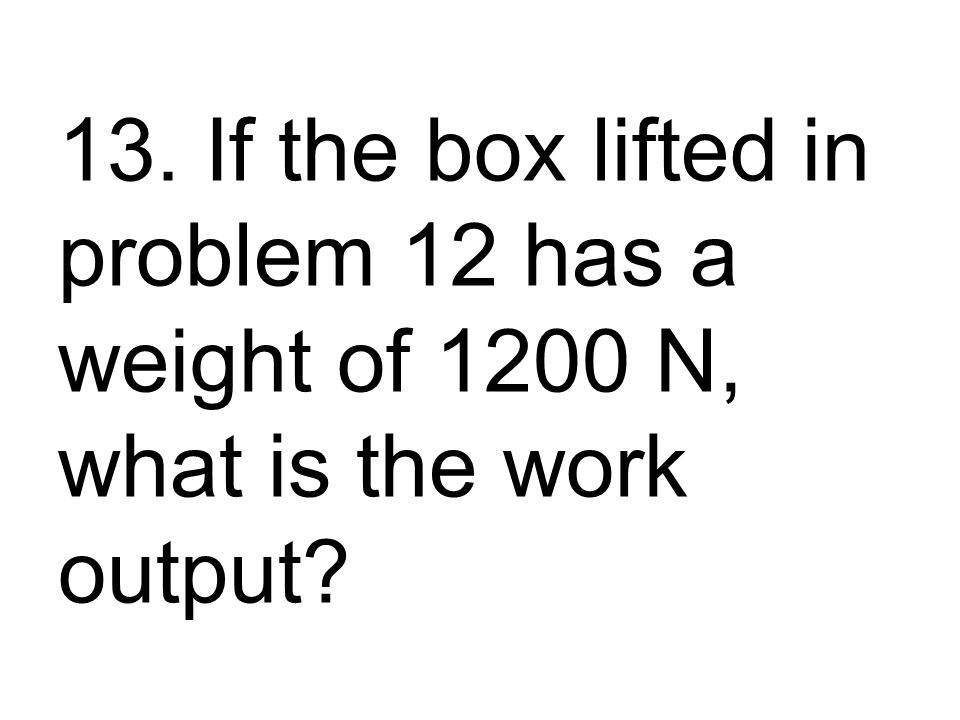 13. If the box lifted in problem 12 has a weight of 1200 N, what is the work output