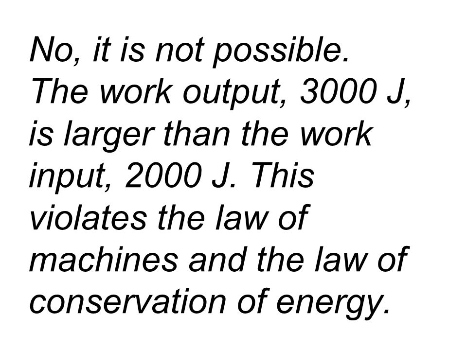 No, it is not possible. The work output, 3000 J, is larger than the work input, 2000 J.