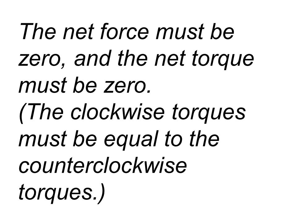 The net force must be zero, and the net torque must be zero.