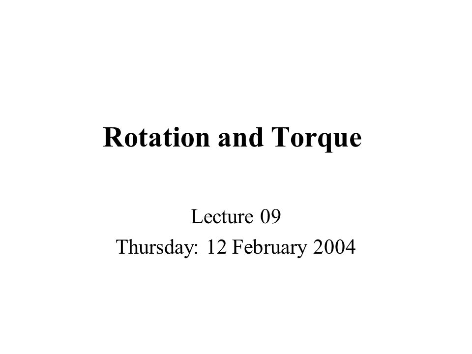 Rotation and Torque Lecture 09 Thursday: 12 February 2004