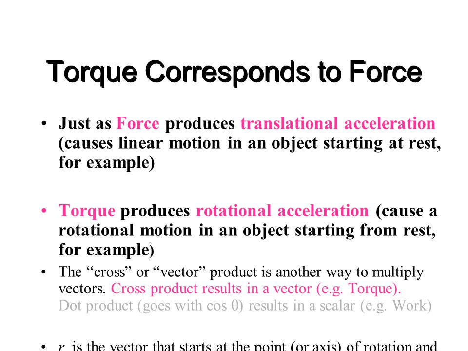 Torque Corresponds to Force Just as Force produces translational acceleration (causes linear motion in an object starting at rest, for example) Torque produces rotational acceleration (cause a rotational motion in an object starting from rest, for example ) The cross or vector product is another way to multiply vectors.