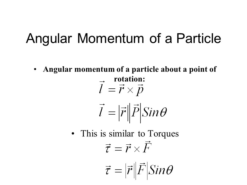 Angular Momentum of a Particle Angular momentum of a particle about a point of rotation: This is similar to Torques