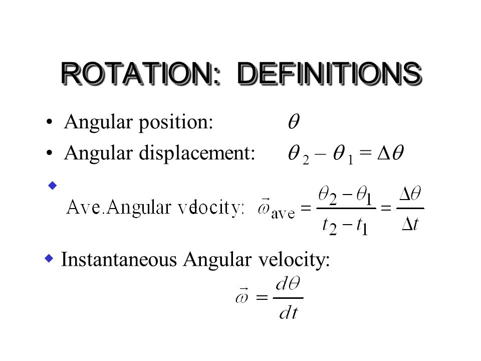 ROTATION: DEFINITIONS Angular position:  Angular displacement:  2 –  1 =   Instantaneous Angular velocity: 
