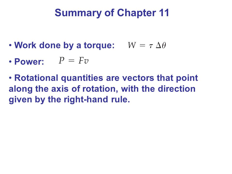 Summary of Chapter 11 Work done by a torque: Power: Rotational quantities are vectors that point along the axis of rotation, with the direction given by the right-hand rule.