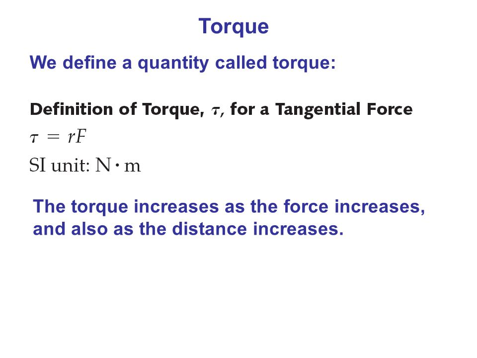 Torque We define a quantity called torque: The torque increases as the force increases, and also as the distance increases.