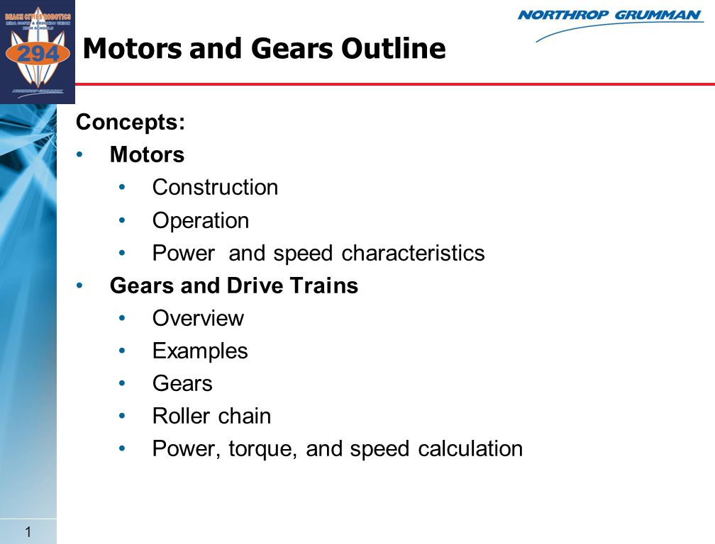 1 Motors and Gears Outline Concepts: Motors Construction Operation Power and speed characteristics Gears and Drive Trains Overview Examples Gears Roller chain Power, torque, and speed calculation