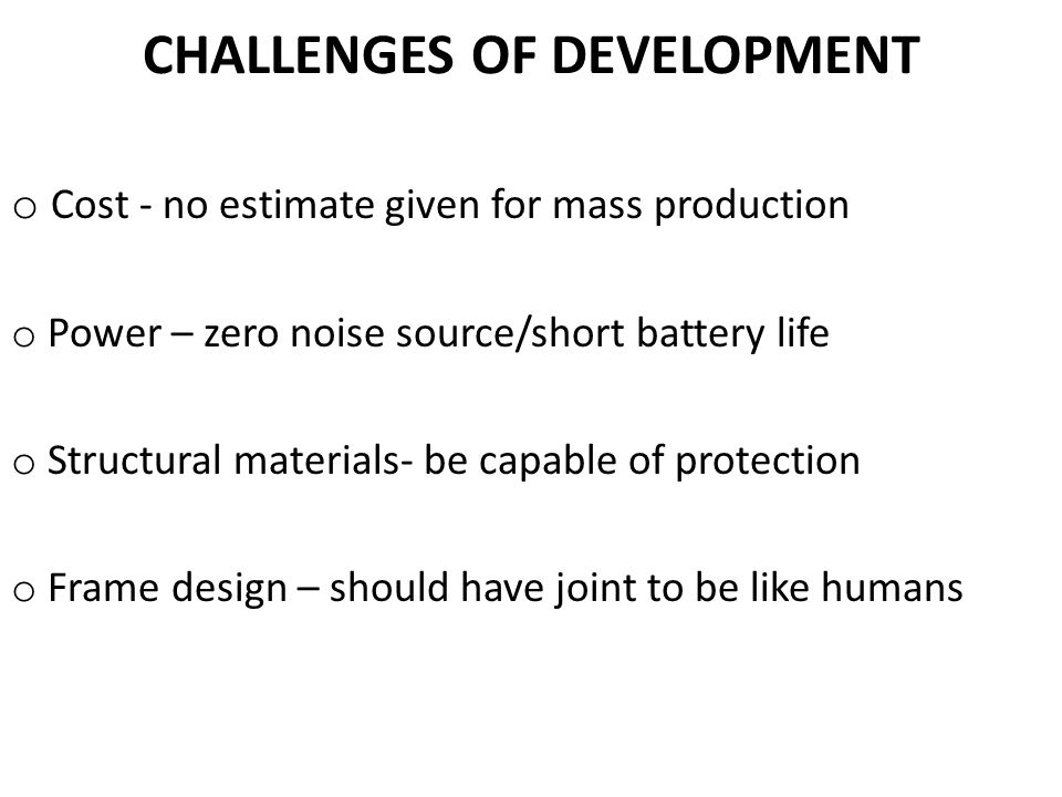 CHALLENGES OF DEVELOPMENT o Cost - no estimate given for mass production o Power – zero noise source/short battery life o Structural materials- be capable of protection o Frame design – should have joint to be like humans