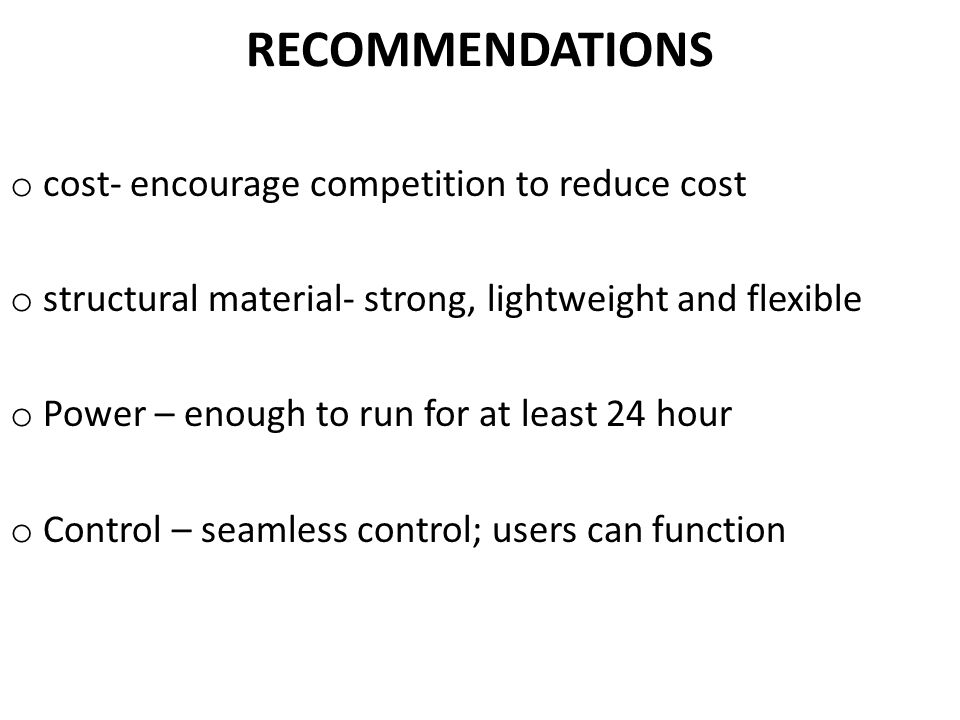 RECOMMENDATIONS o cost- encourage competition to reduce cost o structural material- strong, lightweight and flexible o Power – enough to run for at least 24 hour o Control – seamless control; users can function
