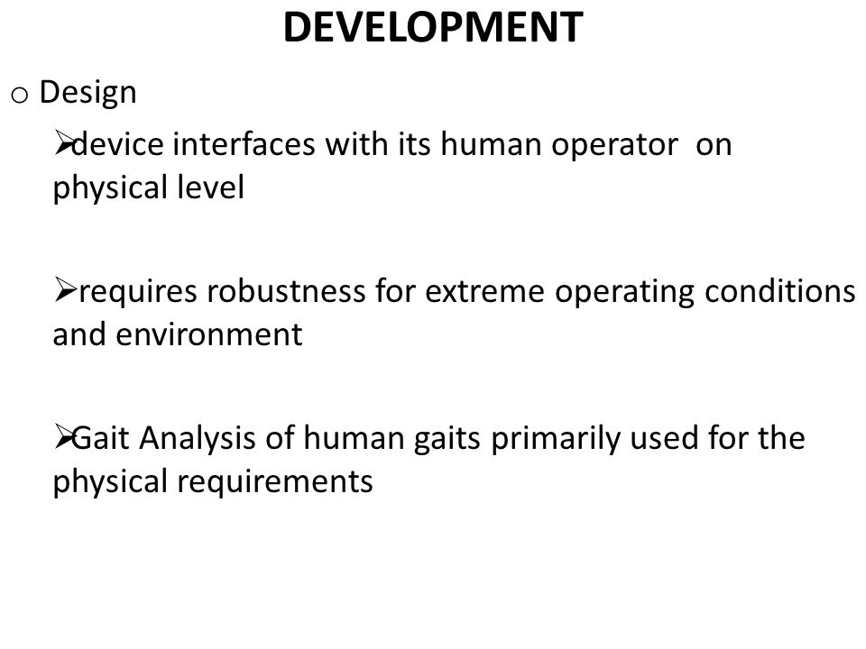 DEVELOPMENT o Design  device interfaces with its human operator on physical level  requires robustness for extreme operating conditions and environment  Gait Analysis of human gaits primarily used for the physical requirements