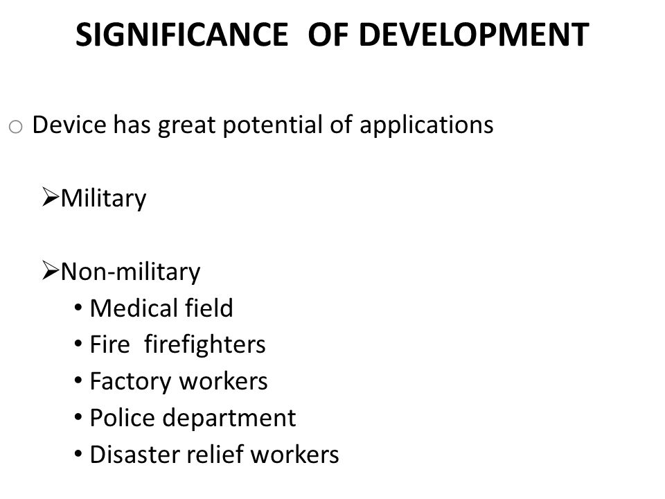 SIGNIFICANCE OF DEVELOPMENT o Device has great potential of applications  Military  Non-military Medical field Fire firefighters Factory workers Police department Disaster relief workers