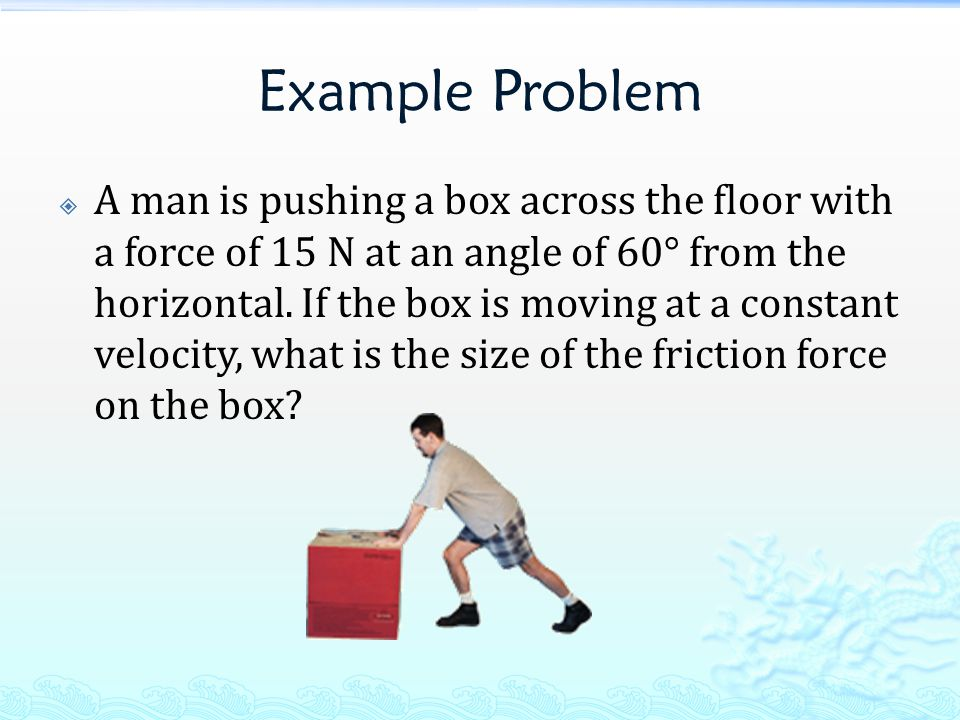 Example Problem  A man is pushing a box across the floor with a force of 15 N at an angle of 60° from the horizontal.