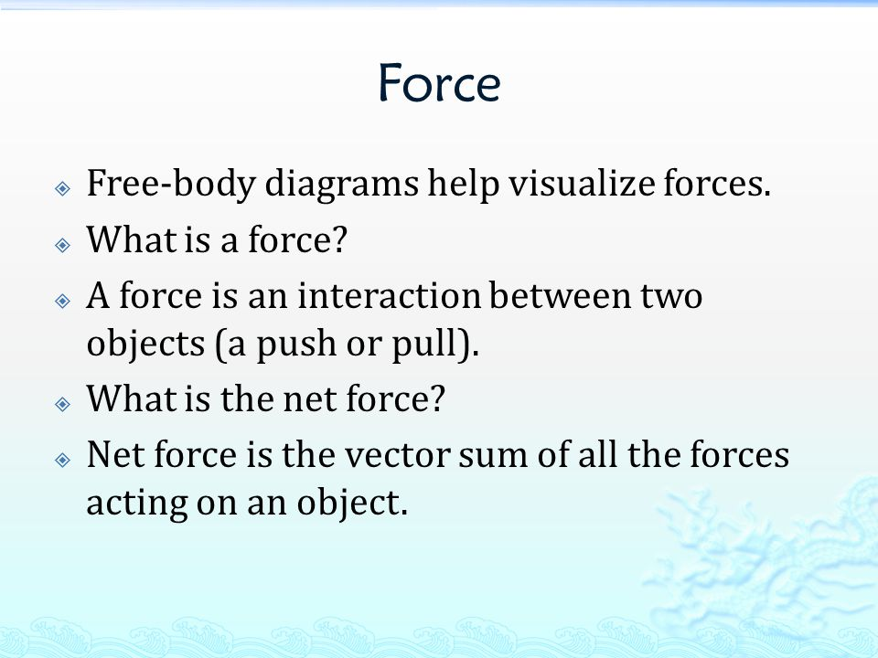Force  Free-body diagrams help visualize forces.  What is a force.
