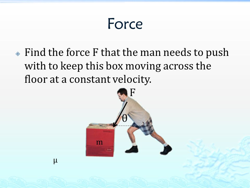 Force  Find the force F that the man needs to push with to keep this box moving across the floor at a constant velocity.