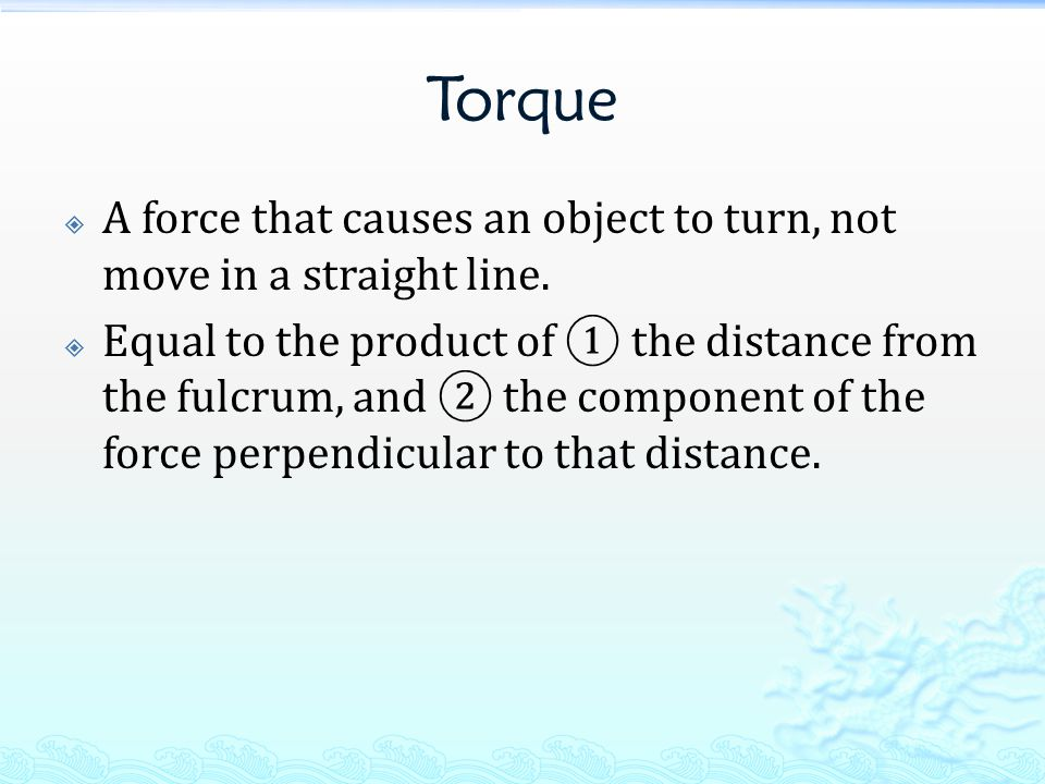 Torque  A force that causes an object to turn, not move in a straight line.