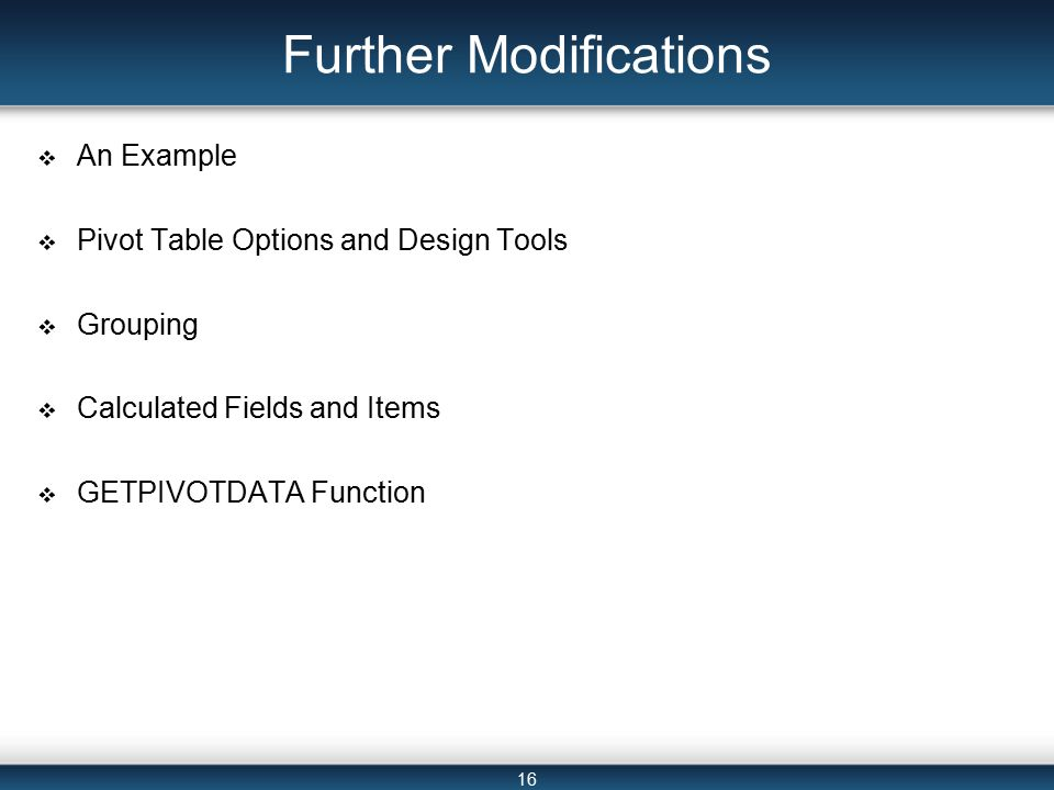 16 Further Modifications  An Example  Pivot Table Options and Design Tools  Grouping  Calculated Fields and Items  GETPIVOTDATA Function