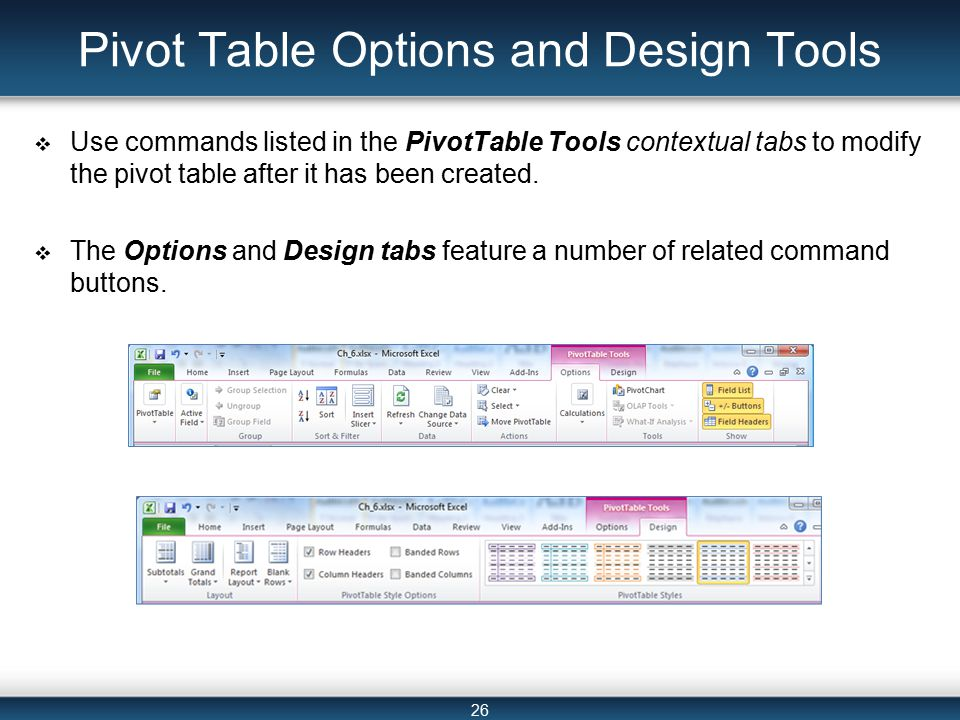 26 Pivot Table Options and Design Tools  Use commands listed in the PivotTable Tools contextual tabs to modify the pivot table after it has been created.