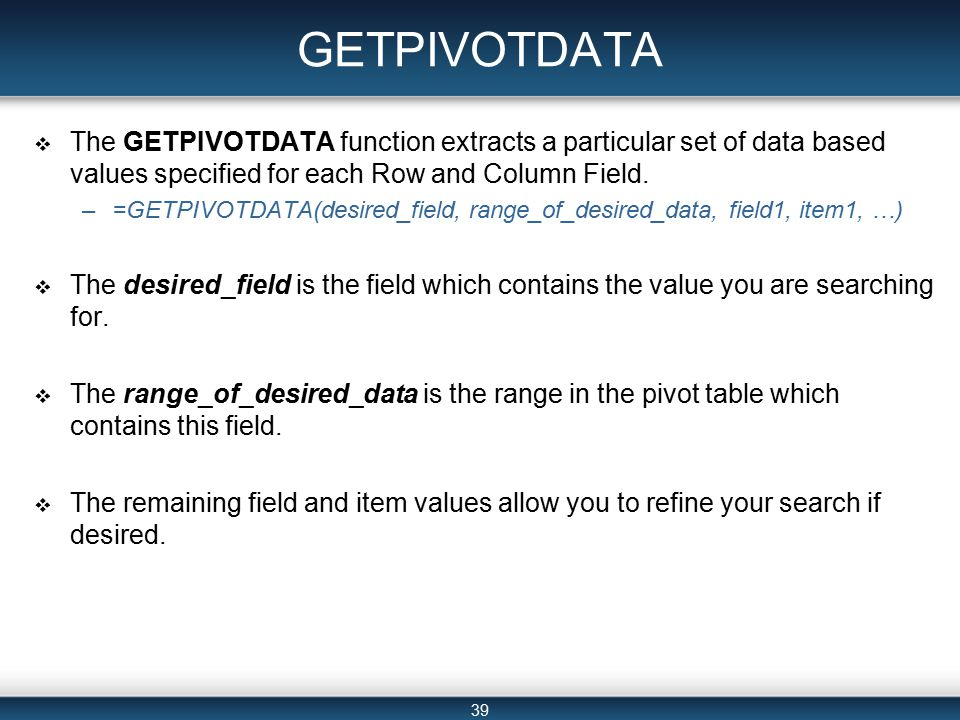 39 GETPIVOTDATA  The GETPIVOTDATA function extracts a particular set of data based values specified for each Row and Column Field.