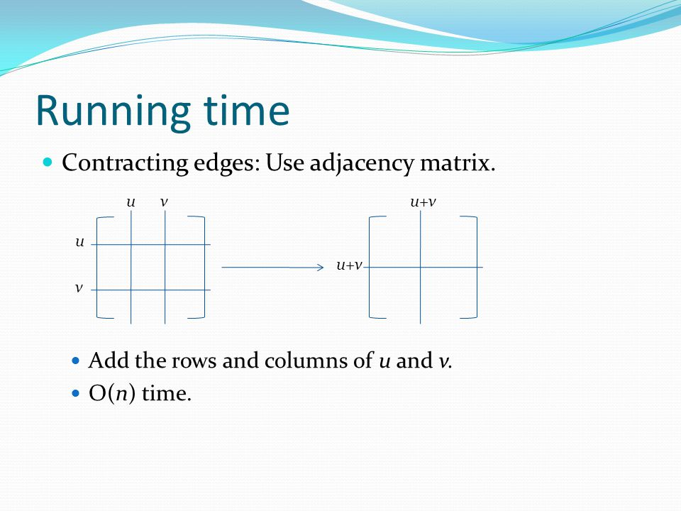 Running time Contracting edges: Use adjacency matrix.