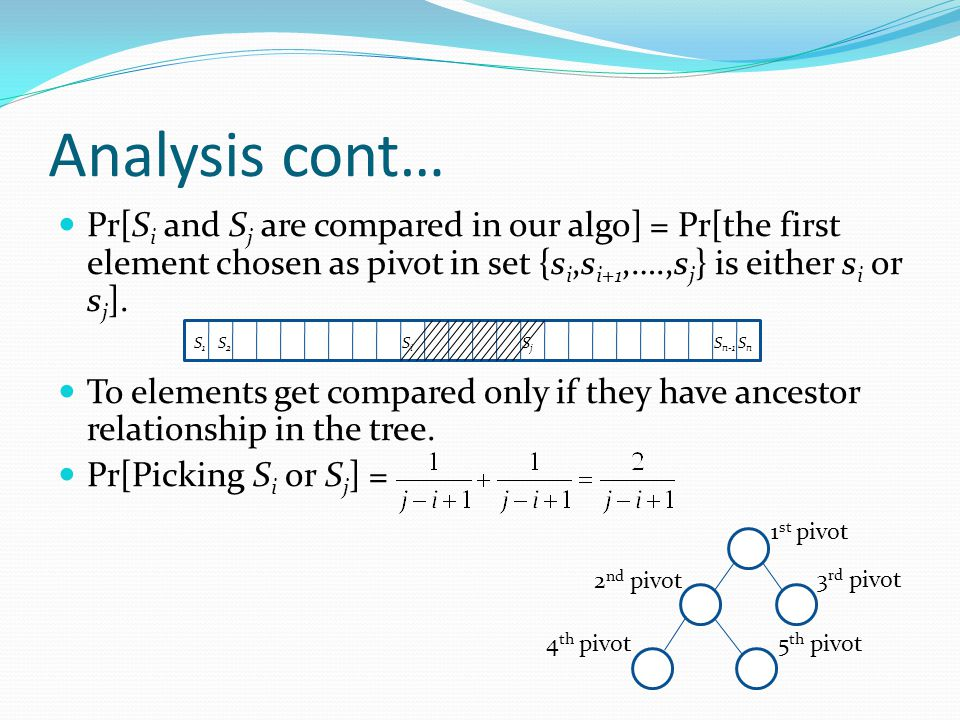 Analysis cont… Pr[S i and S j are compared in our algo] = Pr[the first element chosen as pivot in set {s i,s i+1,….,s j } is either s i or s j ].