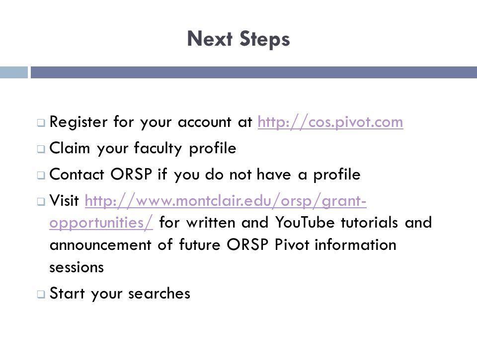 Next Steps  Register for your account at    Claim your faculty profile  Contact ORSP if you do not have a profile  Visit   opportunities/ for written and YouTube tutorials and announcement of future ORSP Pivot information sessionshttp://  opportunities/  Start your searches
