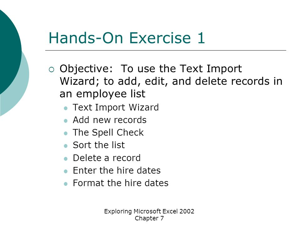Exploring Microsoft Excel 2002 Chapter 7 Hands-On Exercise 1  Objective: To use the Text Import Wizard; to add, edit, and delete records in an employee list Text Import Wizard Add new records The Spell Check Sort the list Delete a record Enter the hire dates Format the hire dates