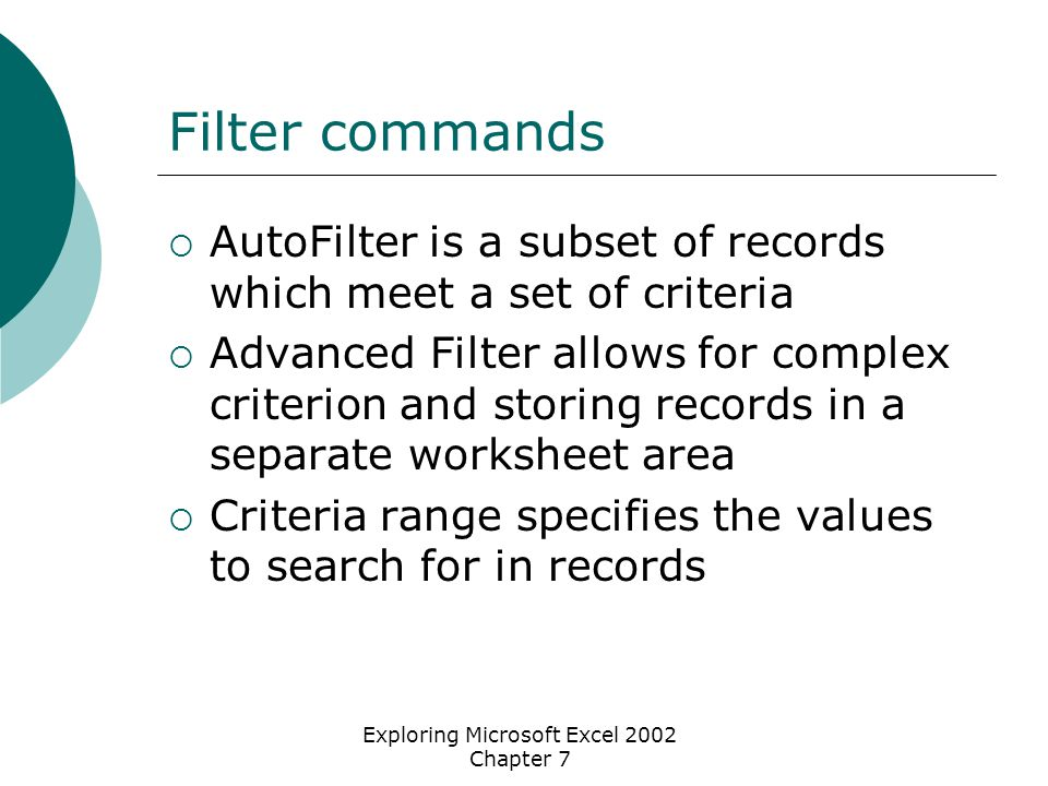 Exploring Microsoft Excel 2002 Chapter 7 Filter commands  AutoFilter is a subset of records which meet a set of criteria  Advanced Filter allows for complex criterion and storing records in a separate worksheet area  Criteria range specifies the values to search for in records