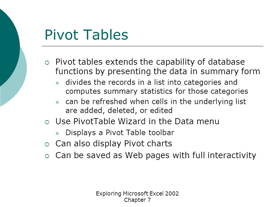 Exploring Microsoft Excel 2002 Chapter 7 Pivot Tables  Pivot tables extends the capability of database functions by presenting the data in summary form divides the records in a list into categories and computes summary statistics for those categories can be refreshed when cells in the underlying list are added, deleted, or edited  Use PivotTable Wizard in the Data menu Displays a Pivot Table toolbar  Can also display Pivot charts  Can be saved as Web pages with full interactivity