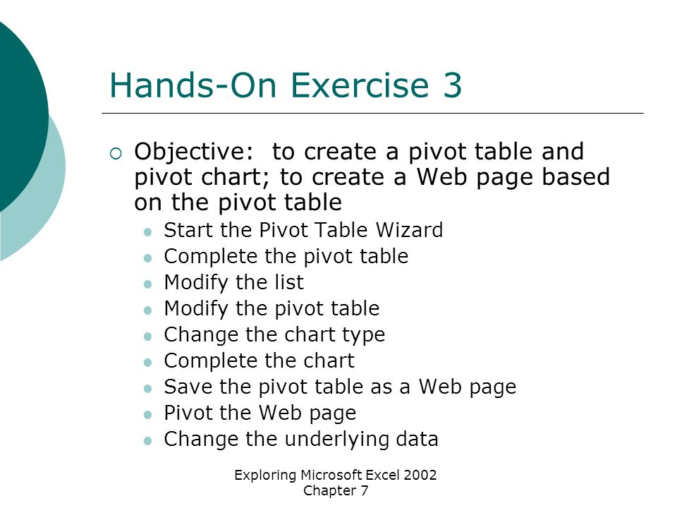 Exploring Microsoft Excel 2002 Chapter 7 Hands-On Exercise 3  Objective: to create a pivot table and pivot chart; to create a Web page based on the pivot table Start the Pivot Table Wizard Complete the pivot table Modify the list Modify the pivot table Change the chart type Complete the chart Save the pivot table as a Web page Pivot the Web page Change the underlying data