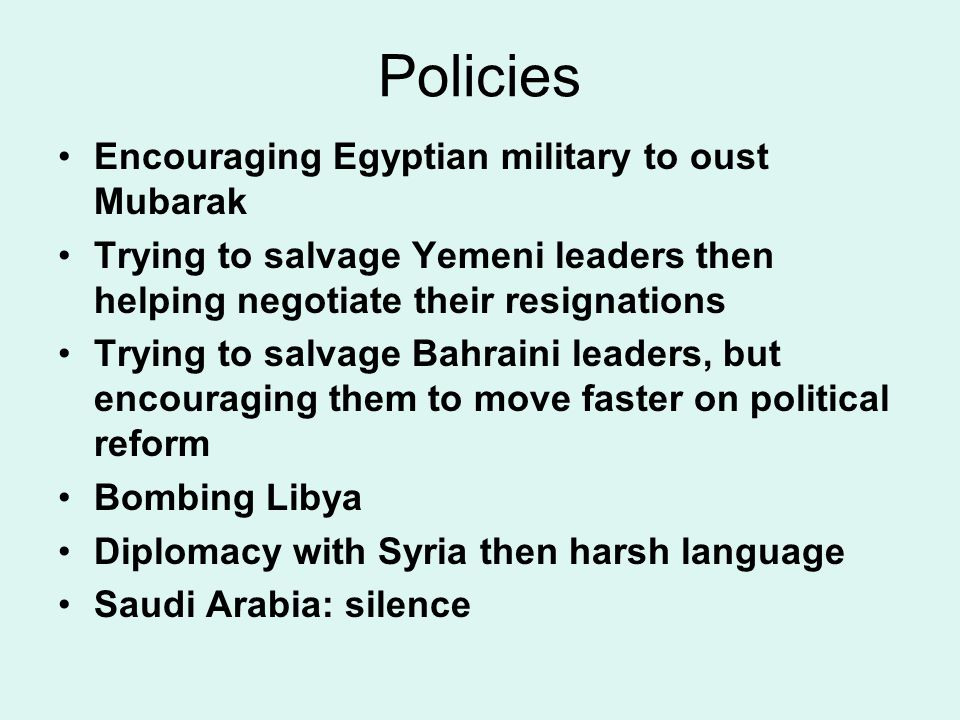 Policies Encouraging Egyptian military to oust Mubarak Trying to salvage Yemeni leaders then helping negotiate their resignations Trying to salvage Bahraini leaders, but encouraging them to move faster on political reform Bombing Libya Diplomacy with Syria then harsh language Saudi Arabia: silence