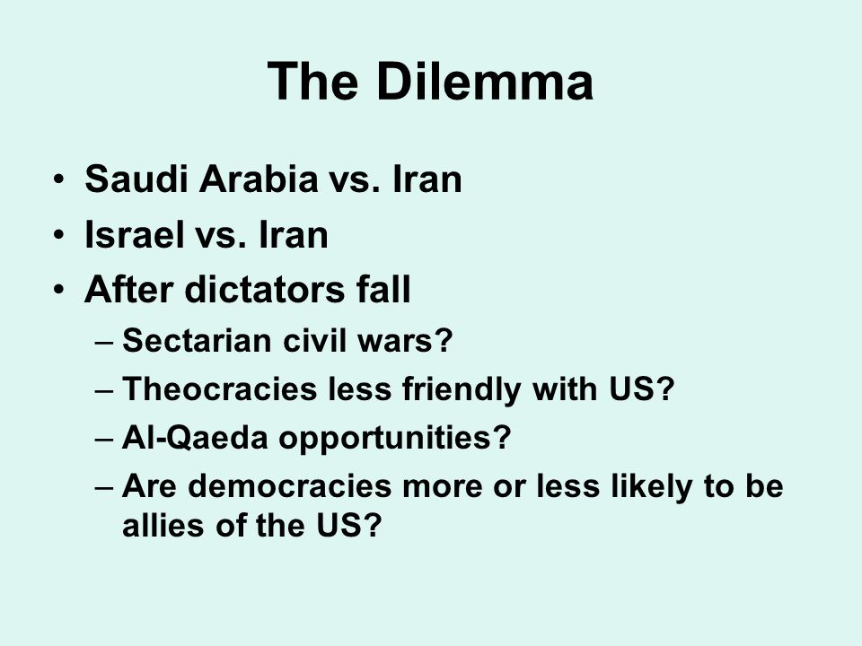 The Dilemma Saudi Arabia vs. Iran Israel vs. Iran After dictators fall –Sectarian civil wars.