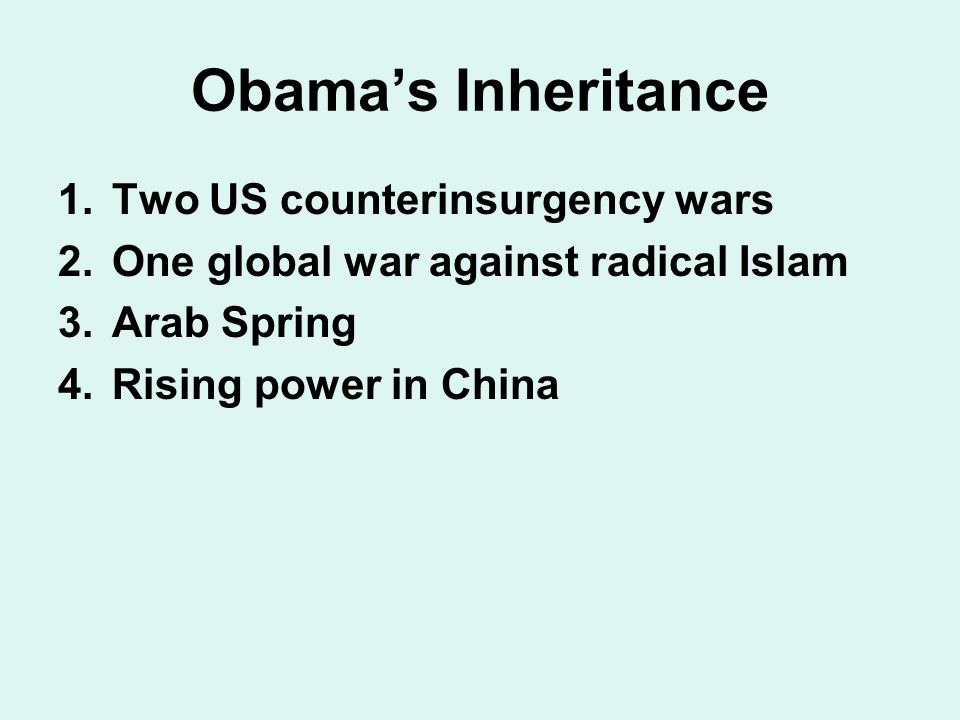 Obama's Inheritance 1.Two US counterinsurgency wars 2.One global war against radical Islam 3.Arab Spring 4.Rising power in China