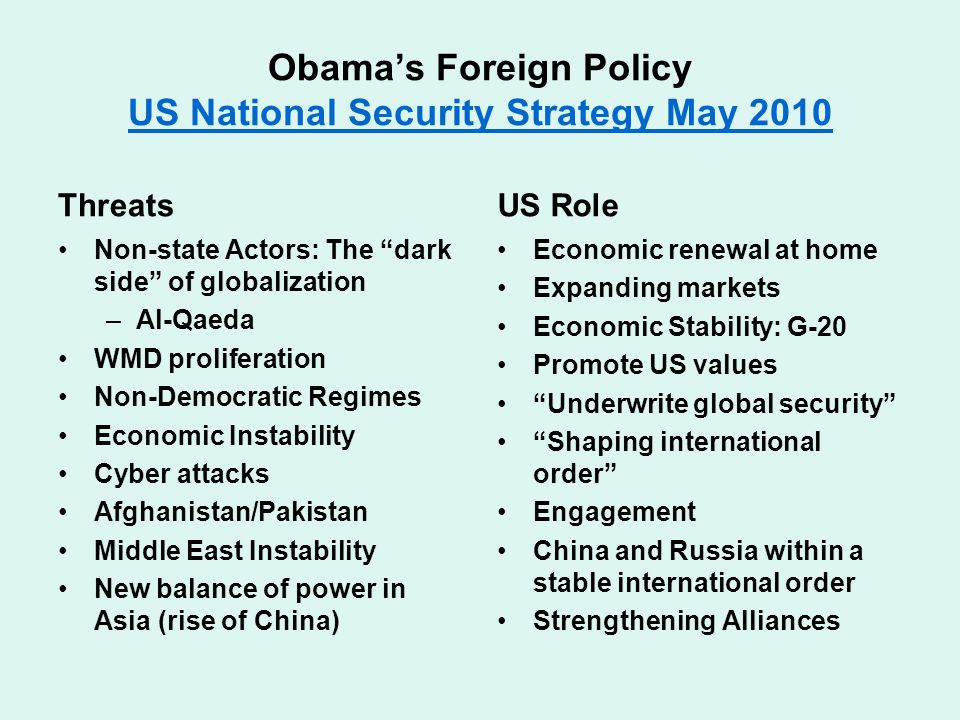 Obama's Foreign Policy US National Security Strategy May 2010 US National Security Strategy May 2010 Threats Non-state Actors: The dark side of globalization –Al-Qaeda WMD proliferation Non-Democratic Regimes Economic Instability Cyber attacks Afghanistan/Pakistan Middle East Instability New balance of power in Asia (rise of China) US Role Economic renewal at home Expanding markets Economic Stability: G-20 Promote US values Underwrite global security Shaping international order Engagement China and Russia within a stable international order Strengthening Alliances