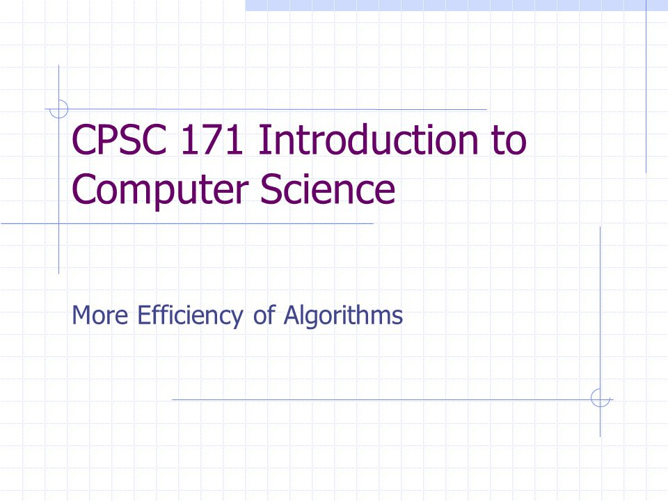 CPSC 171 Introduction to Computer Science More Efficiency of Algorithms