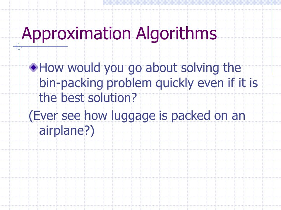 Approximation Algorithms How would you go about solving the bin-packing problem quickly even if it is the best solution.