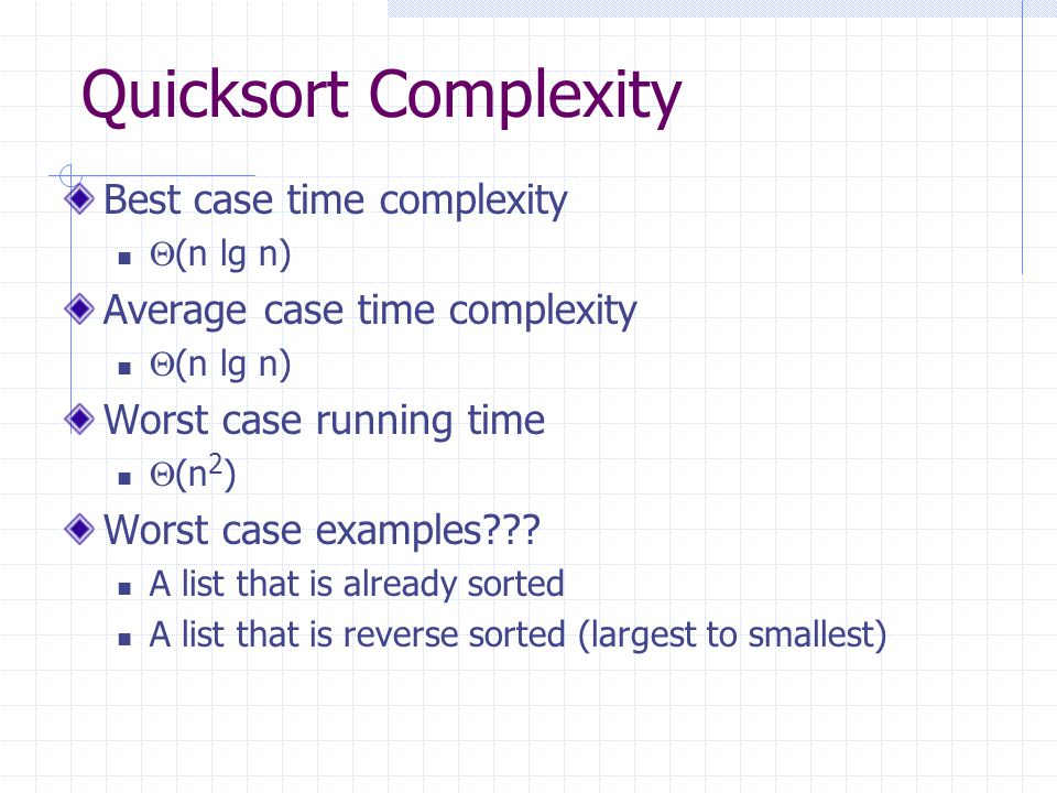 Quicksort Complexity Best case time complexity  (n lg n) Average case time complexity  (n lg n) Worst case running time  (n 2 ) Worst case examples .