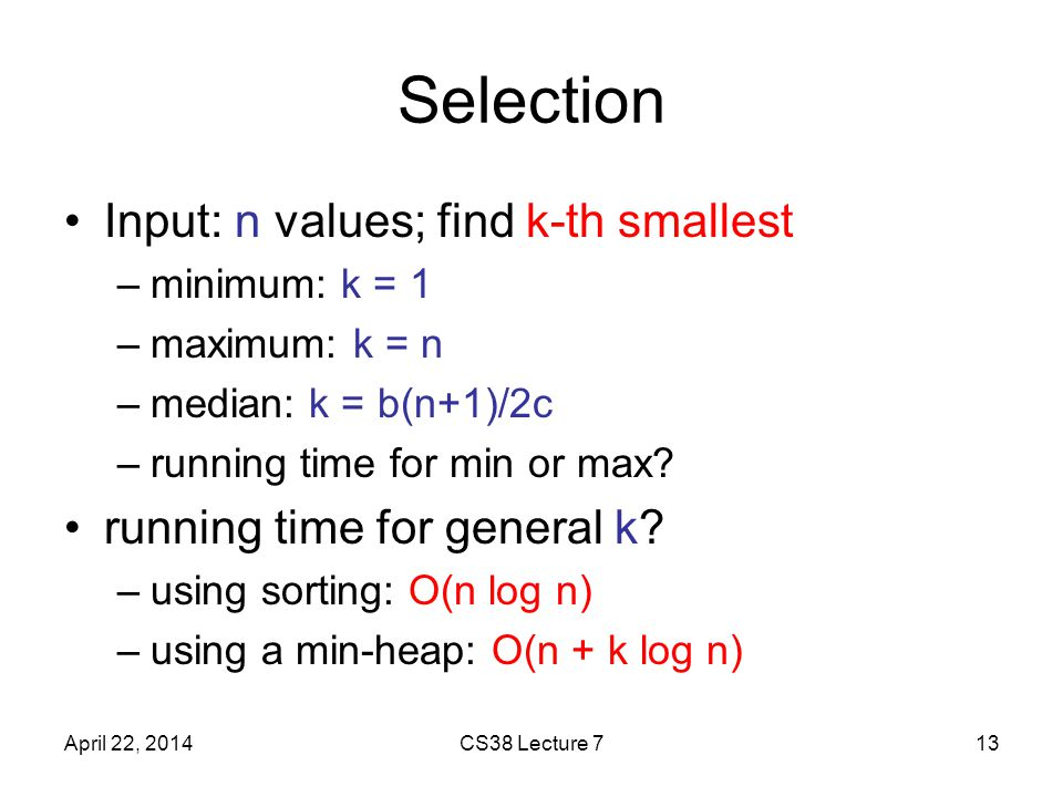 Selection Input: n values; find k-th smallest –minimum: k = 1 –maximum: k = n –median: k = b(n+1)/2c –running time for min or max.