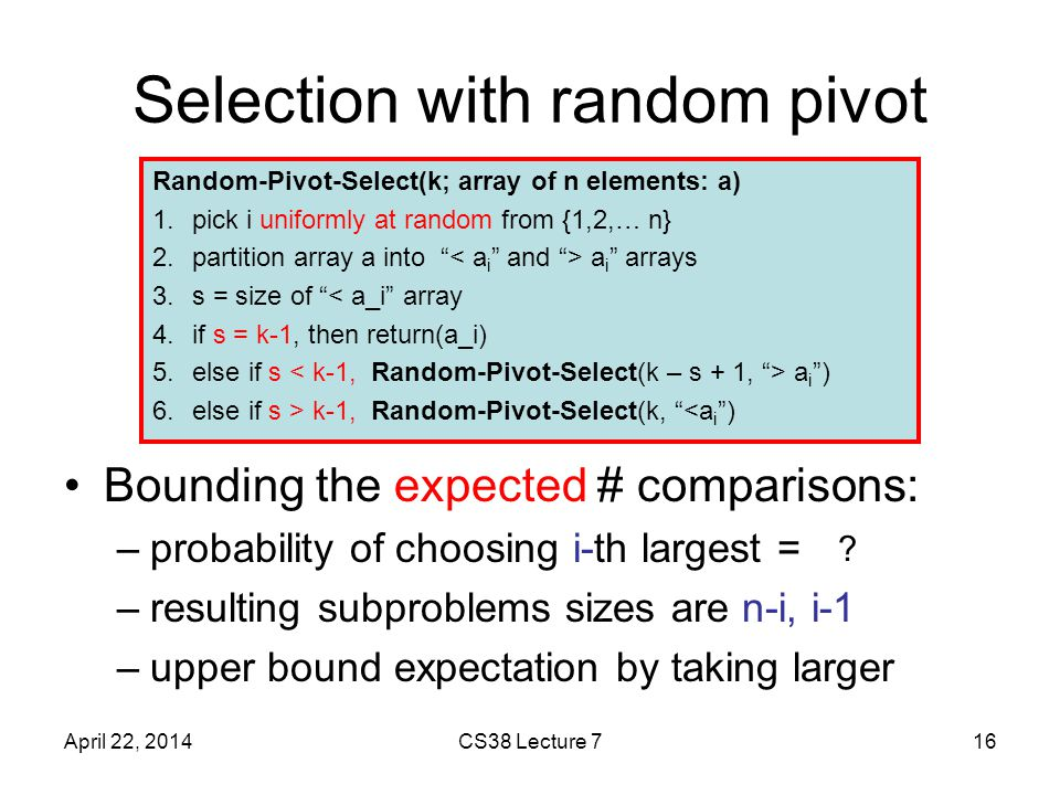 Selection with random pivot Bounding the expected # comparisons: –probability of choosing i-th largest = 1/n –resulting subproblems sizes are n-i, i-1 –upper bound expectation by taking larger April 22, 2014CS38 Lecture 716 Random-Pivot-Select(k; array of n elements: a) 1.pick i uniformly at random from {1,2,… n} 2.partition array a into a i arrays 3.s = size of < a_i array 4.if s = k-1, then return(a_i) 5.else if s a i ) 6.else if s > k-1, Random-Pivot-Select(k, <a i )