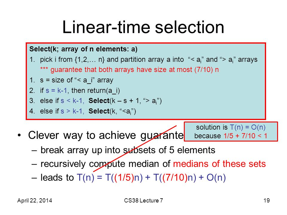 Linear-time selection Clever way to achieve guarantee: –break array up into subsets of 5 elements –recursively compute median of medians of these sets –leads to T(n) = T((1/5)n) + T((7/10)n) + O(n) April 22, 2014CS38 Lecture 719 Select(k; array of n elements: a) 1.pick i from {1,2,… n} and partition array a into a i arrays *** guarantee that both arrays have size at most (7/10) n 1.s = size of < a_i array 2.if s = k-1, then return(a_i) 3.else if s a i ) 4.else if s > k-1, Select(k, <a i ) solution is T(n) = O(n) because 1/5 + 7/10 < 1