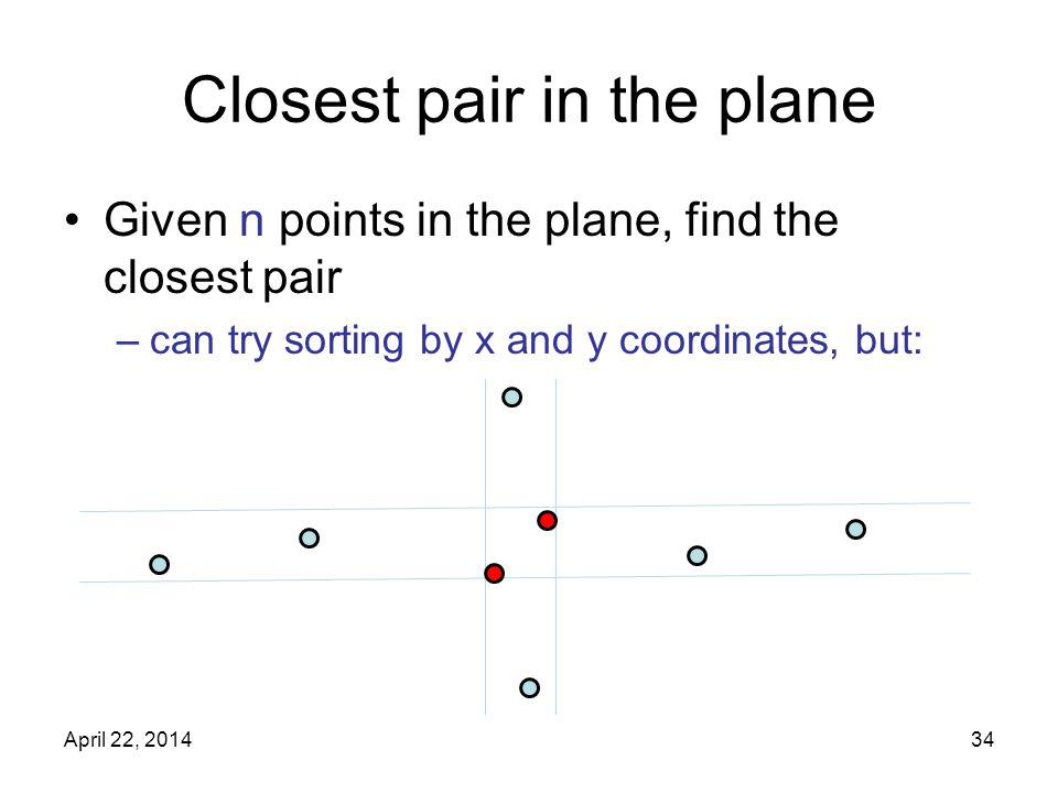 Closest pair in the plane Given n points in the plane, find the closest pair –can try sorting by x and y coordinates, but: April 22,
