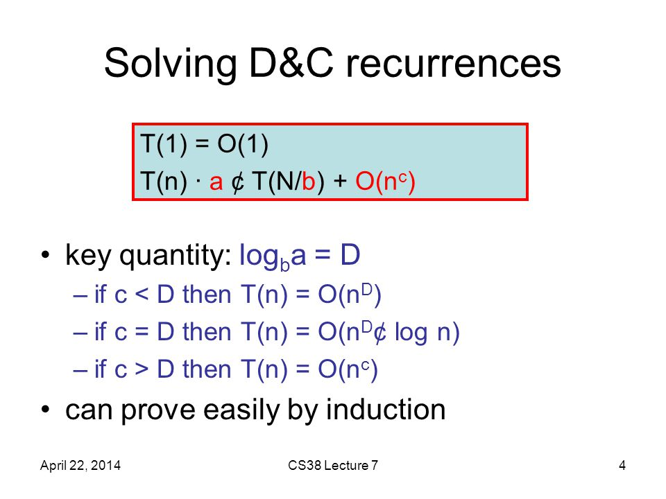 Solving D&C recurrences key quantity: log b a = D –if c < D then T(n) = O(n D ) –if c = D then T(n) = O(n D ¢ log n) –if c > D then T(n) = O(n c ) can prove easily by induction April 22, 2014CS38 Lecture 74 T(1) = O(1) T(n) · a ¢ T(N/b) + O(n c )