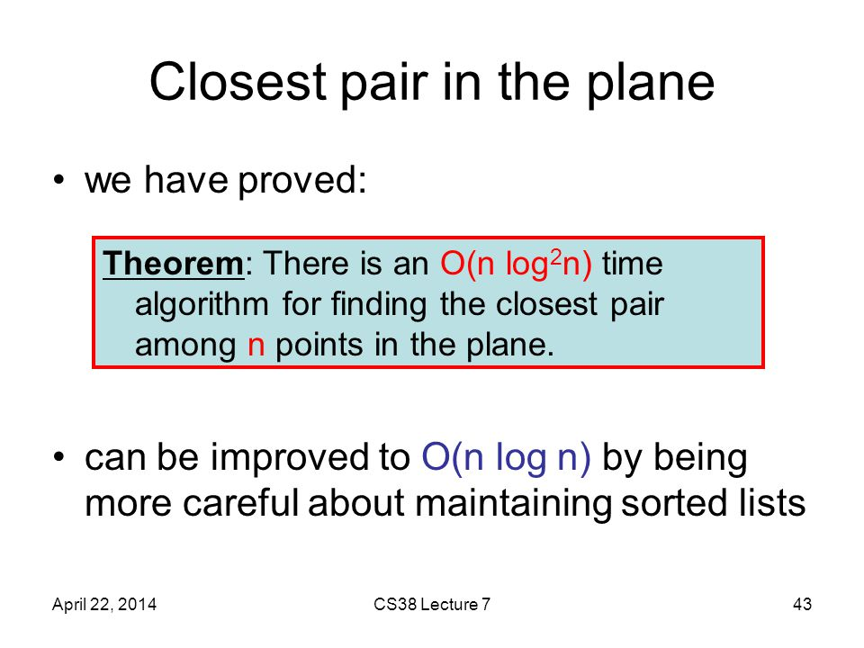 Closest pair in the plane we have proved: can be improved to O(n log n) by being more careful about maintaining sorted lists April 22, 2014CS38 Lecture 743 Theorem: There is an O(n log 2 n) time algorithm for finding the closest pair among n points in the plane.