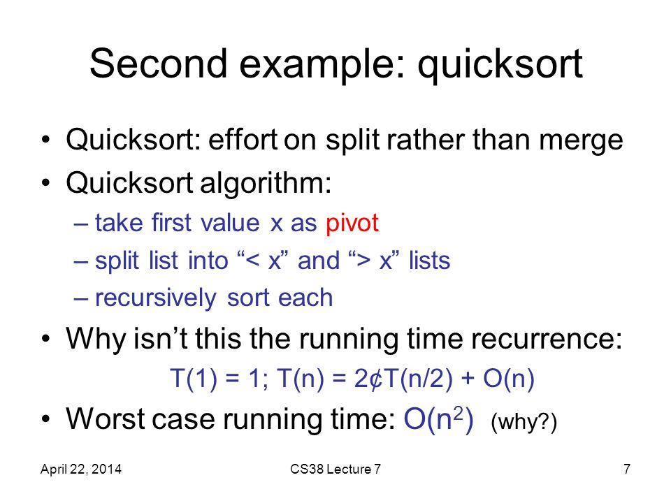 Second example: quicksort Quicksort: effort on split rather than merge Quicksort algorithm: –take first value x as pivot –split list into x lists –recursively sort each Why isn't this the running time recurrence: T(1) = 1; T(n) = 2¢T(n/2) + O(n) Worst case running time: O(n 2 ) (why ) April 22, 2014CS38 Lecture 77
