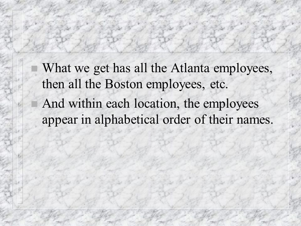 n What we get has all the Atlanta employees, then all the Boston employees, etc.