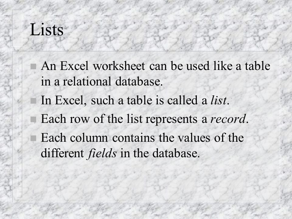 Lists n An Excel worksheet can be used like a table in a relational database.