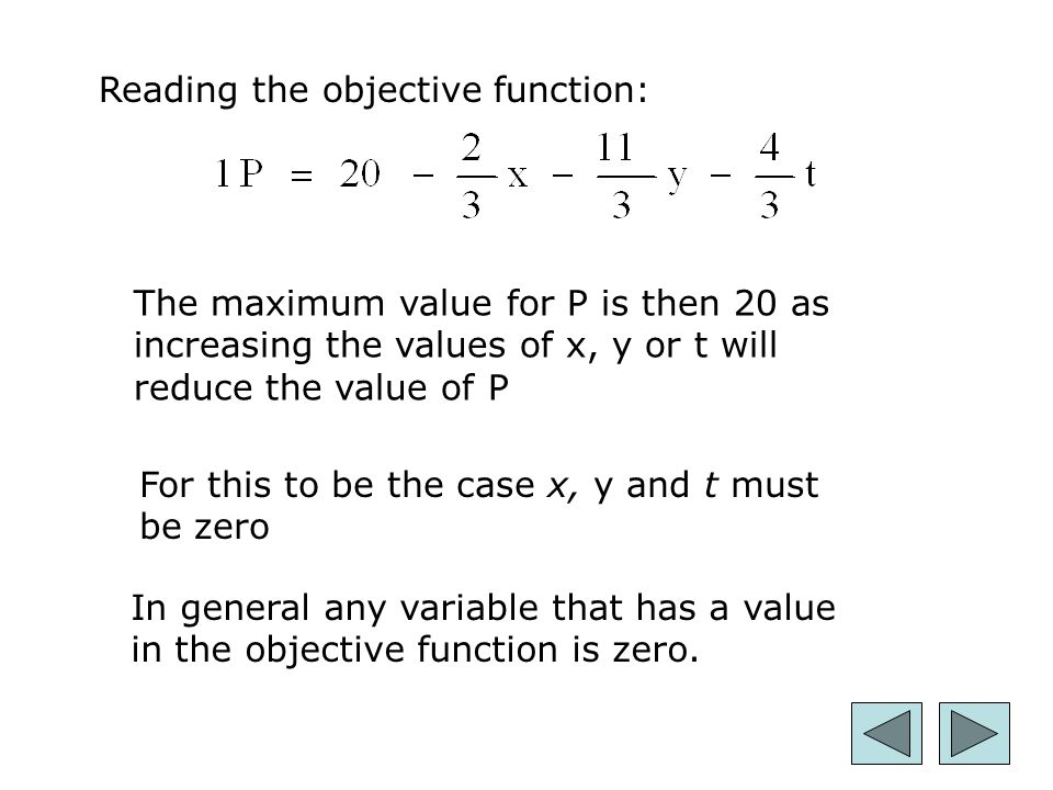 26 Reading the objective function: The maximum value for P is then 20 as increasing the values of x, y or t will reduce the value of P For this to be the case x, y and t must be zero In general any variable that has a value in the objective function is zero.