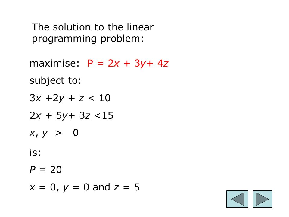 28 maximise:P = 2x + 3y+ 4z subject to: 3x +2y + z < 10 2x + 5y+ 3z <15 x, y > 0 The solution to the linear programming problem: is: P = 20 x = 0, y = 0 and z = 5