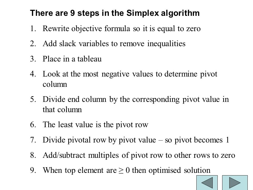 29 There are 9 steps in the Simplex algorithm 1.Rewrite objective formula so it is equal to zero 2.Add slack variables to remove inequalities 3.Place in a tableau 4.Look at the most negative values to determine pivot column 5.Divide end column by the corresponding pivot value in that column 6.The least value is the pivot row 7.Divide pivotal row by pivot value – so pivot becomes 1 8.Add/subtract multiples of pivot row to other rows to zero 9.When top element are ≥ 0 then optimised solution