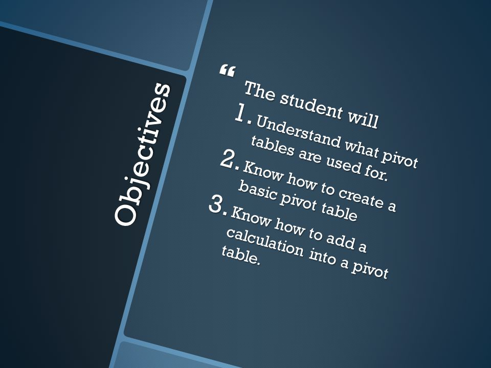Objectives  The student will 1. Understand what pivot tables are used for.
