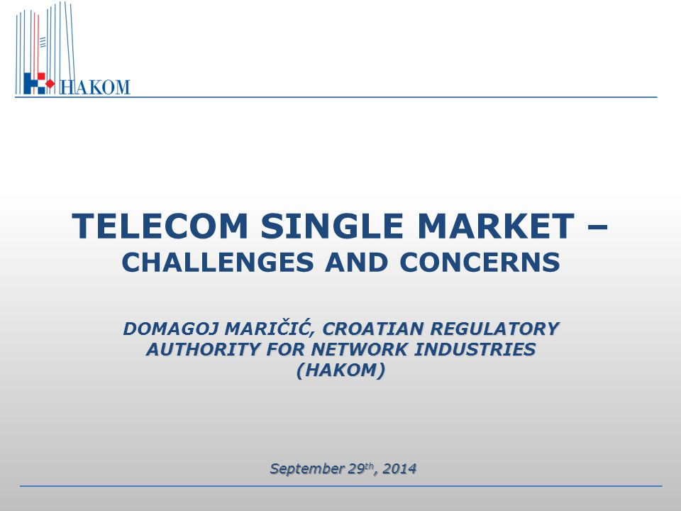 CROATIAN REGULATORY AUTHORITY FOR NETWORK INDUSTRIES (HAKOM) TELECOM SINGLE MARKET – CHALLENGES AND CONCERNS DOMAGOJ MARIČIĆ, CROATIAN REGULATORY AUTHORITY FOR NETWORK INDUSTRIES (HAKOM) September 29 th, 2014